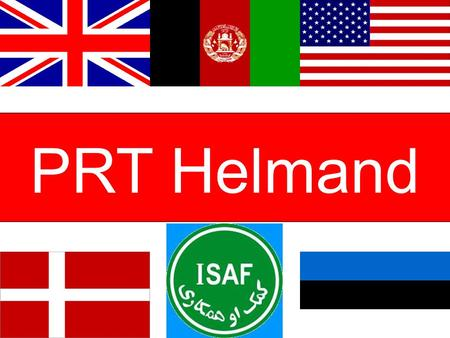 "PRT Helmand. ISAF PRT Mission Statement ""Provincial Reconstruction Teams (PRTs) will assist the Islamic Republic of Afghanistan to extend its authority,"