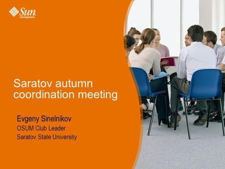 Sun Proprietary/Confidential: Internal Use Only Saratov autumn coordination meeting Evgeny Sinelnikov OSUM Club Leader Saratov State University.