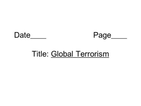 Date____ Page____ Title: Global Terrorism. What is terrorism? The use of violence against people or property to force changes in societies or governments.