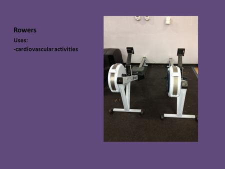 Rowers Uses: -cardiovascular activities. Elliptical Uses: -Cardiovascular activities.