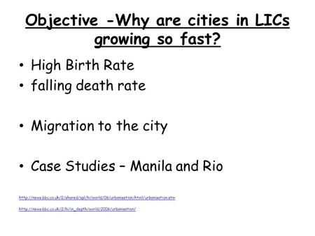 Objective -Why are cities in LICs growing so fast? High Birth Rate falling death rate Migration to the city Case Studies – Manila and Rio