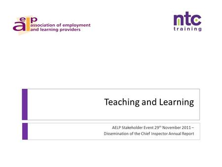 Teaching and Learning AELP Stakeholder Event 29 th November 2011 – Dissemination of the Chief Inspector Annual Report.
