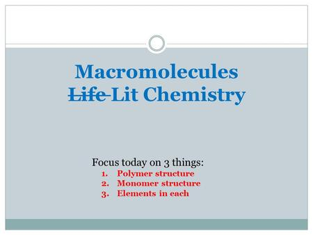 Macromolecules Life Lit Chemistry Focus today on 3 things: 1.Polymer structure 2.Monomer structure 3.Elements in each.