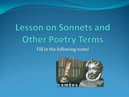 Fill in the following notes!. Types of Sonnets: 1. Italian: (____________) consists of 2 ______ (group of lines in a poem)- an _______(8 lines) and.