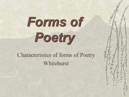 Forms of Poetry Characteristics of forms of Poetry Whitehurst.