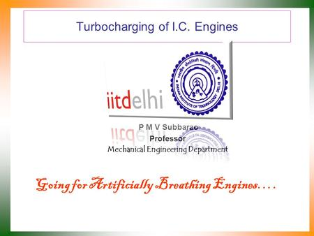 Turbocharging of I.C. Engines P M V Subbarao Professor Mechanical Engineering Department Going for Artificially Breathing Engines….