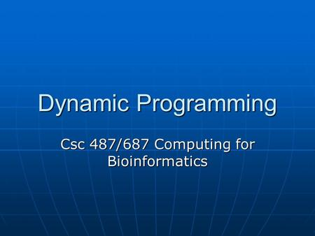 Dynamic Programming Csc 487/687 Computing for Bioinformatics.