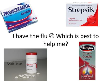 Antibiotics I have the flu  Which is best to help me?