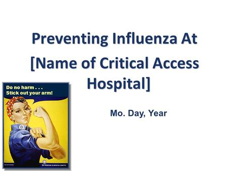 Preventing Influenza At [Name of Critical Access Hospital] Do no harm... Stick out your arm! Mo. Day, Year.