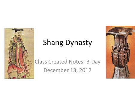 Shang Dynasty Class Created Notes- B-Day December 13, 2012.