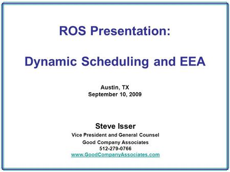 ROS Presentation: Dynamic Scheduling and EEA Austin, TX September 10, 2009 Steve Isser Vice President and General Counsel Good Company Associates 512-279-0766.
