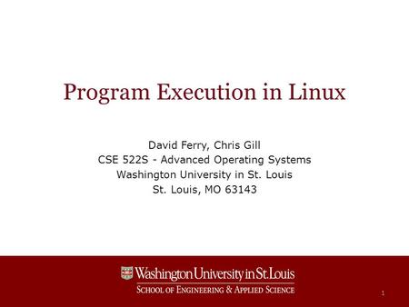 Program Execution in Linux David Ferry, Chris Gill CSE 522S - Advanced Operating Systems Washington University in St. Louis St. Louis, MO 63143 1.