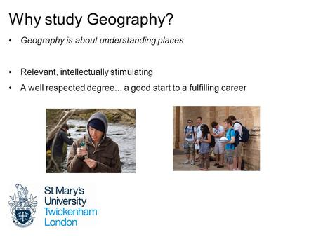 Why study Geography? Geography is about understanding places Relevant, intellectually stimulating A well respected degree... a good start to a fulfilling.