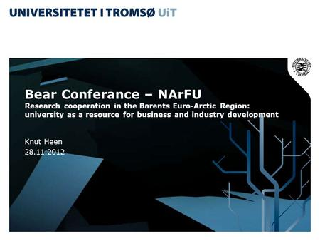 Bear Conferance – NArFU Research cooperation in the Barents Euro-Arctic Region: university as a resource for business and industry development Knut Heen.