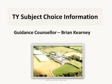 TY Subject Choice Information Guidance Counsellor – Brian Kearney BGS Careers Mr. B. Kearney.