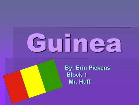Guinea By: Erin Pickens By: Erin Pickens Block 1 Block 1 Mr. Huff Mr. Huff.