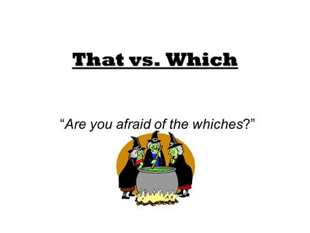 "That vs. Which ""Are you afraid of the whiches?"". That When confused about when to use ""that,"" look for a restrictive clause. A restrictive clause is just."