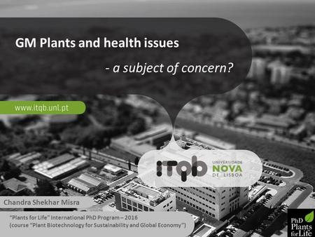 "GM Plants and health issues - a subject of concern? Chandra Shekhar Misra ""Plants for Life"" International PhD Program – 2016 (course ""Plant Biotechnology."