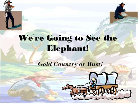 We're Going to See the Elephant! Gold Country or Bust!