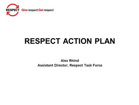 RESPECT ACTION PLAN Alex Rhind Assistant Director, Respect Task Force.
