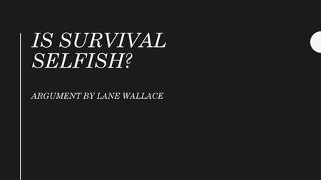 IS SURVIVAL SELFISH? ARGUMENT BY LANE WALLACE. Why this Text? An argument is a vehicle for presenting a point of view and persuading an audience to agree.