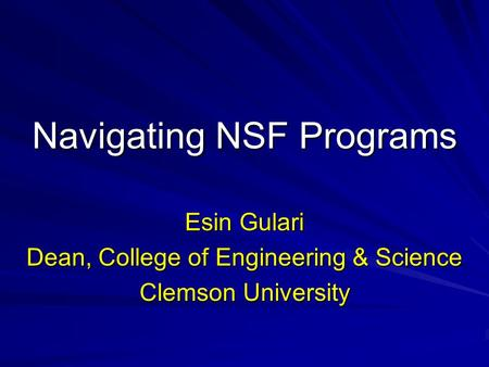 Navigating NSF Programs Esin Gulari Dean, College of Engineering & Science Clemson University.
