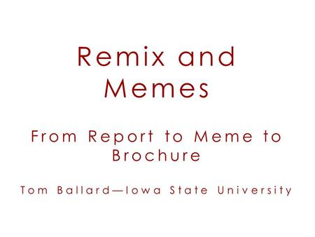 Remix and Memes From Report to Meme to Brochure Tom Ballard—Iowa State University.