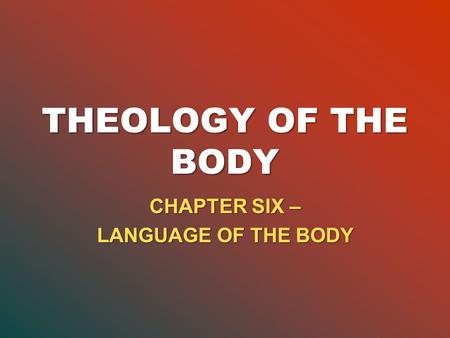 THEOLOGY OF THE BODY CHAPTER SIX – LANGUAGE OF THE BODY.
