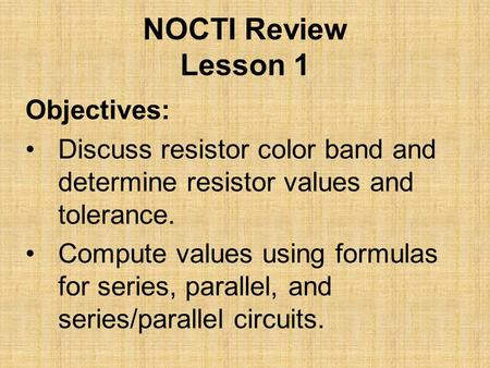 NOCTI Review Lesson 1 Objectives: Discuss resistor color band and determine resistor values and tolerance. Compute values using formulas for series, parallel,