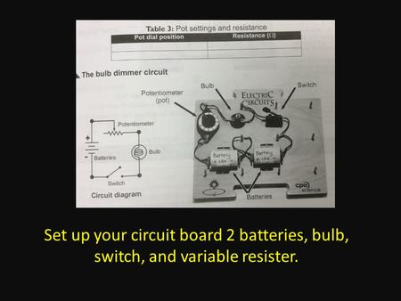 Set up your circuit board 2 batteries, bulb, switch, and variable resister.