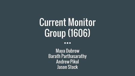 Current Monitor Group (1606) Maya Dubrow Barath Parthasarathy Andrew Pikul Jason Stock.
