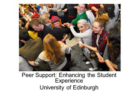 Peer Support: Enhancing the Student Experience University of Edinburgh.
