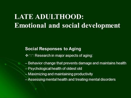 Social Responses to Aging  Research in major aspects of aging: – Behavior change that prevents damage and maintains health – Psychological health of oldest.