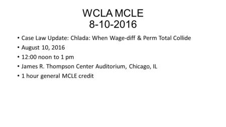 WCLA MCLE 8-10-2016 Case Law Update: Chlada: When Wage-diff & Perm Total Collide August 10, 2016 12:00 noon to 1 pm James R. Thompson Center Auditorium,