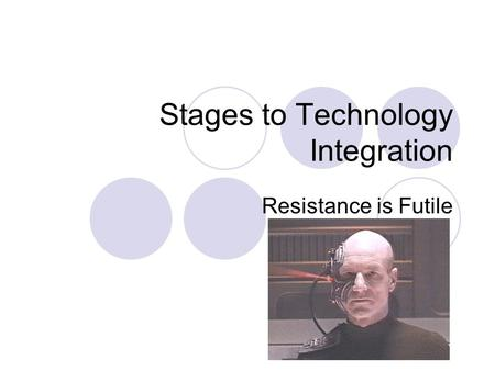 Stages to Technology Integration Resistance is Futile.