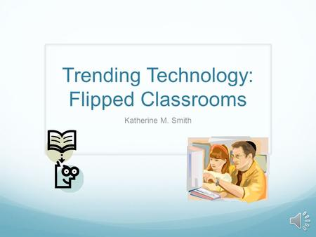 Trending Technology: Flipped Classrooms Katherine M. Smith.