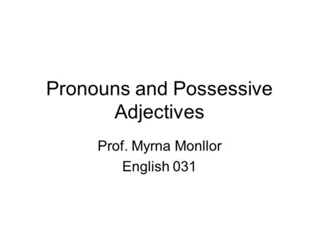Pronouns and Possessive Adjectives Prof. Myrna Monllor English 031.