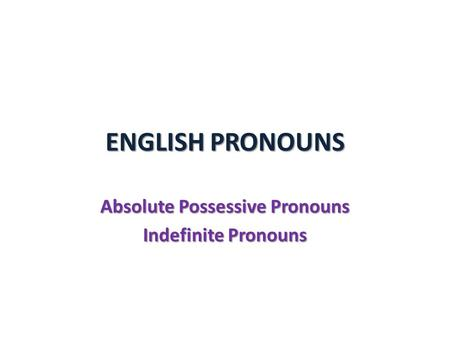ENGLISH PRONOUNS Absolute Possessive Pronouns Indefinite Pronouns.