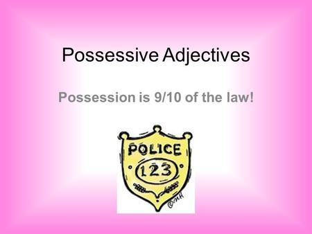 Possessive Adjectives Possession is 9/10 of the law!