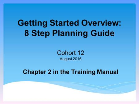 Getting Started Overview: 8 Step Planning Guide Cohort 12 August 2016 Chapter 2 in the Training Manual.