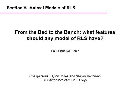 Chairpersons: Byron Jones and Shawn Hochman (Director involved: Dr. Earley) From the Bed to the Bench: what features should any model of RLS have? Paul.