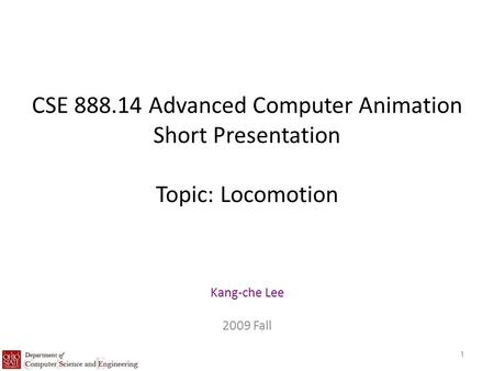 CSE 888.14 Advanced Computer Animation Short Presentation Topic: Locomotion Kang-che Lee 2009 Fall 1.