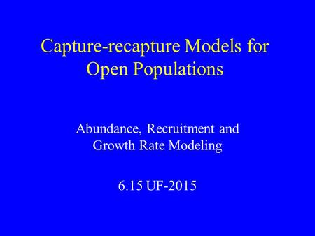 Capture-recapture Models for Open Populations Abundance, Recruitment and Growth Rate Modeling 6.15 UF-2015.