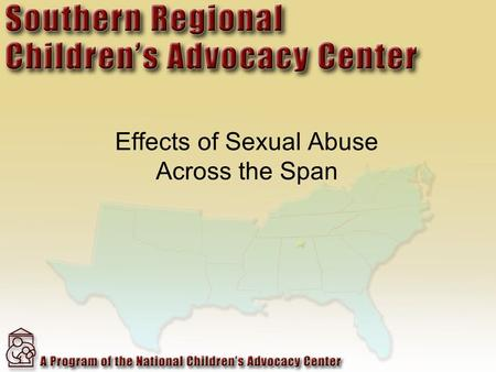 Effects of Sexual Abuse Across the Span. Child Who Are Sexually Abused Earlier onset of puberty Depression PTSD Increased rates of obesity Abuse alcohol.