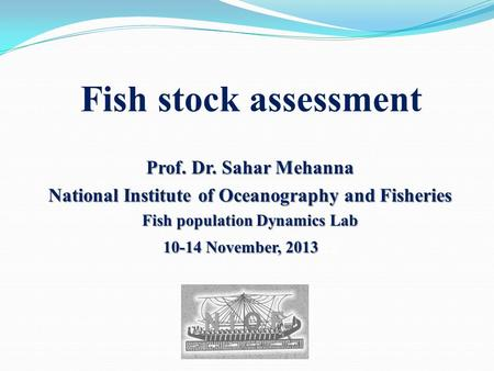 Fish stock assessment Prof. Dr. Sahar Mehanna National Institute of Oceanography and Fisheries Fish population Dynamics Lab 10-14 November, 2013 10-14.