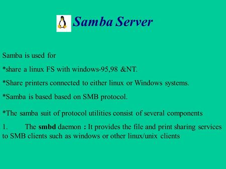 Samba Server Samba is used for *share a linux FS with windows-95,98 &NT. *Share printers connected to either linux or Windows systems. *Samba is based.