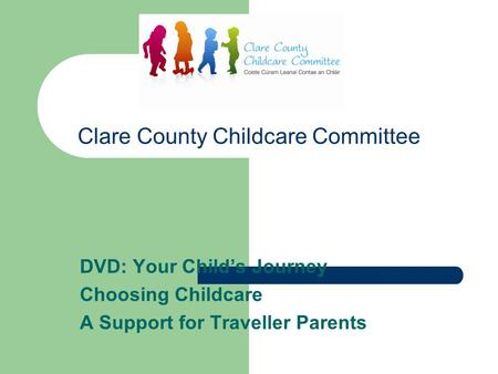 Clare County Childcare Committee DVD: Your Child's Journey Choosing Childcare A Support for Traveller Parents.