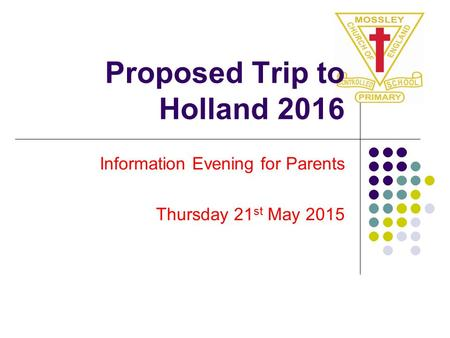 Proposed Trip to Holland 2016 Information Evening for Parents Thursday 21 st May 2015.