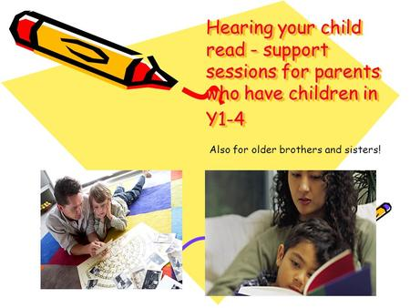 Hearing your child read - support sessions for parents who have children in Y1-4 Also for older brothers and sisters!