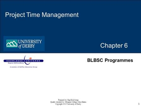 1 Chapter 6 Project Time Management BLBSC Programmes Prepared by: Eng Kok Siong Quality checked by: Olympia College Johor Bahru Copyright 2010 University.